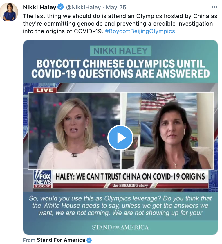 Nikki Haley via twitter @NikkiHaley · May 25 The last thing we should do is attend an Olympics hosted by China as they're committing genocide and preventing a credible investigation into the origins of COVID-19. #BoycottBeijingOlympics