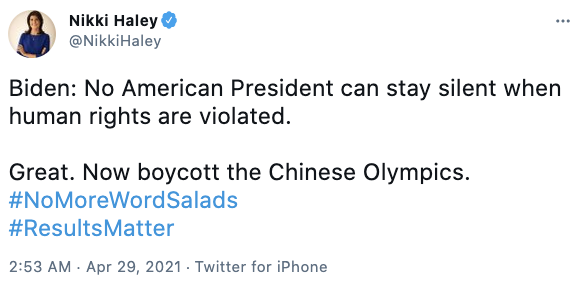 Nikki Haley via Twitter @NikkiHaley Biden: No American President can stay silent when human rights are violated.   Great. Now boycott the Chinese Olympics.  #NoMoreWordSalads #ResultsMatter
