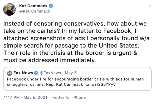 Kat Cammack via Twitter @Kat_Cammack Instead of censoring conservatives, how about we take on the cartels? In my letter to Facebook, I attached screenshots of ads I personally found w/a simple search for passage to the United States. Their role in the crisis at the border is urgent & must be addressed immediately.