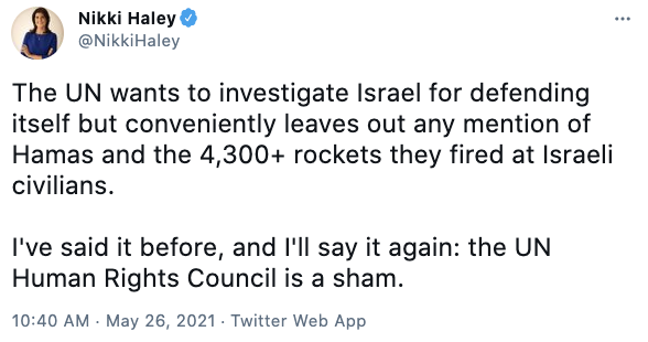 Nikki Haley via twitter @NikkiHaley The UN wants to investigate Israel for defending itself but conveniently leaves out any mention of Hamas and the 4,300+ rockets they fired at Israeli civilians.  I've said it before, and I'll say it again: the UN Human Rights Council is a sham.
